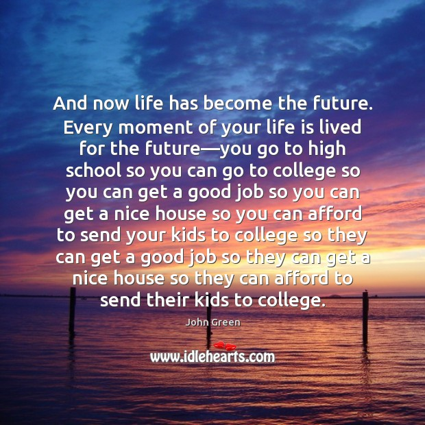 And now life has become the future. Every moment of your life Image