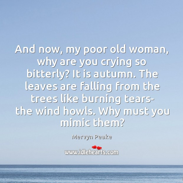 And now, my poor old woman, why are you crying so bitterly? Mervyn Peake Picture Quote