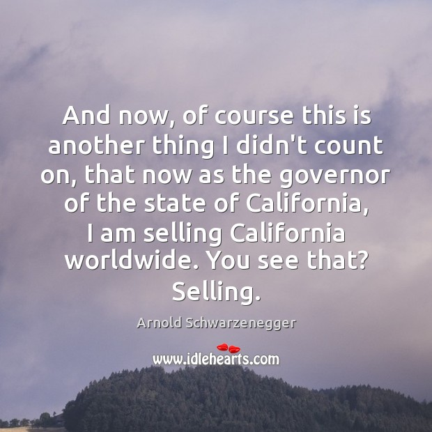 And now, of course this is another thing I didn't count on, Arnold Schwarzenegger Picture Quote