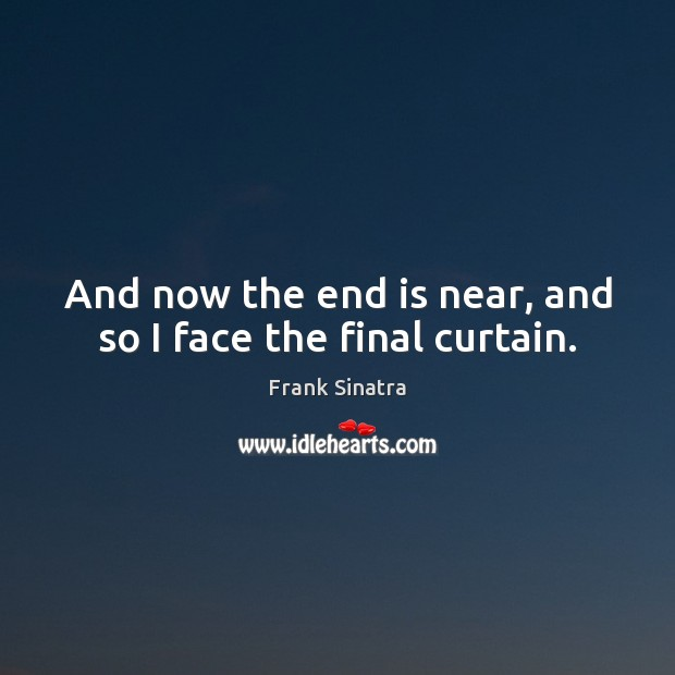 And now the end is near, and so I face the final curtain. Frank Sinatra Picture Quote