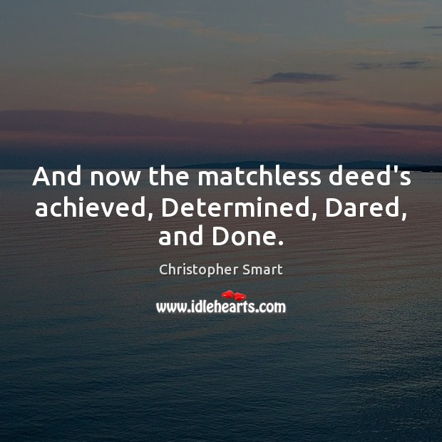 And now the matchless deed's achieved, Determined, Dared, and Done. Image