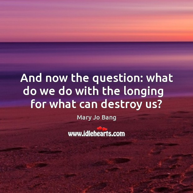 And now the question: what do we do with the longing   for what can destroy us? Image