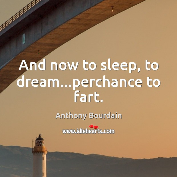 And now to sleep, to dream…perchance to fart. Dream Quotes Image