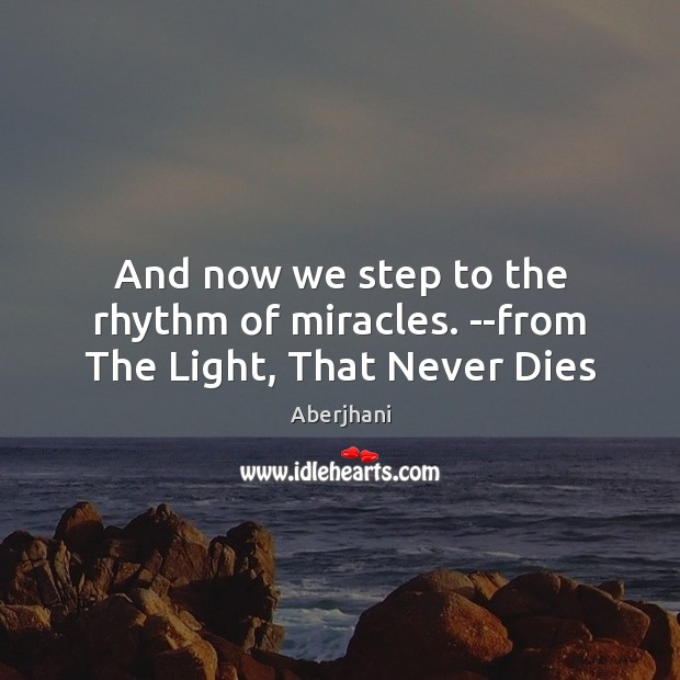 Image, And now we step to the rhythm of miracles. –from The Light, That Never Dies