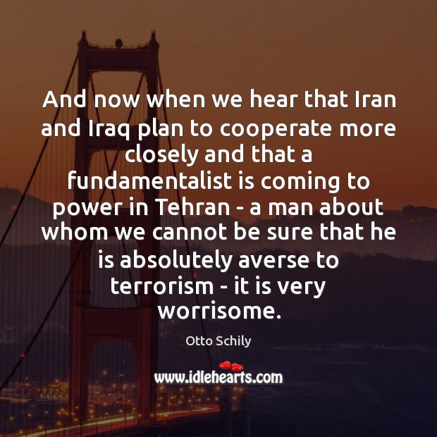 And now when we hear that Iran and Iraq plan to cooperate Cooperate Quotes Image
