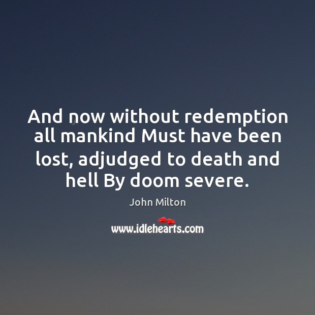 And now without redemption all mankind Must have been lost, adjudged to Image