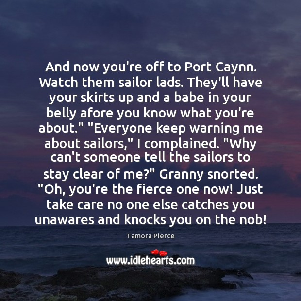 And now you're off to Port Caynn. Watch them sailor lads. They'll Tamora Pierce Picture Quote