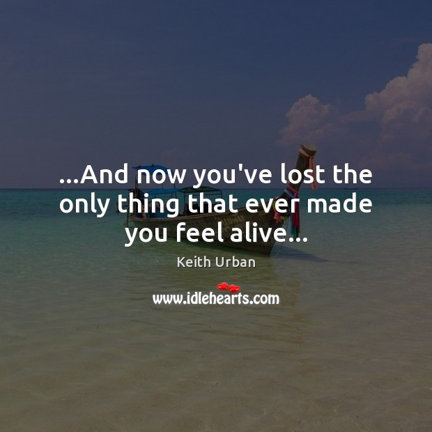 …And now you've lost the only thing that ever made you feel alive… Keith Urban Picture Quote