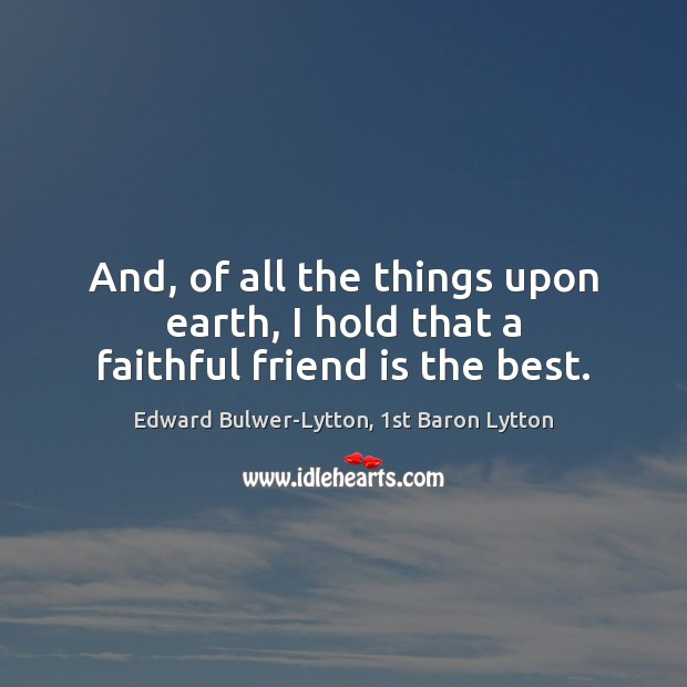 Image, And, of all the things upon earth, I hold that a faithful friend is the best.