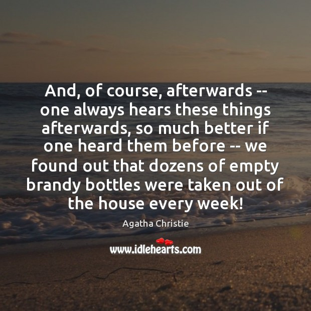 And, of course, afterwards — one always hears these things afterwards, so Agatha Christie Picture Quote