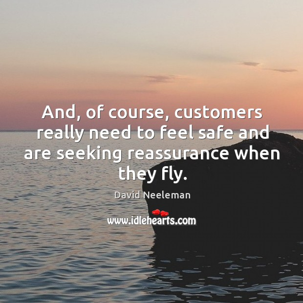 And, of course, customers really need to feel safe and are seeking reassurance when they fly. David Neeleman Picture Quote
