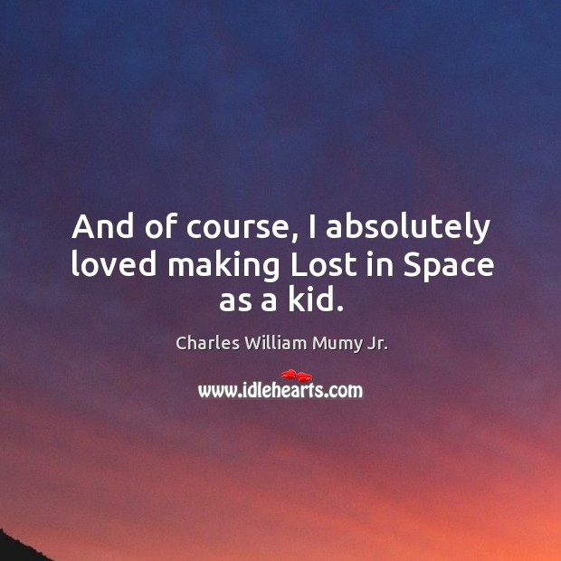 And of course, I absolutely loved making lost in space as a kid. Image