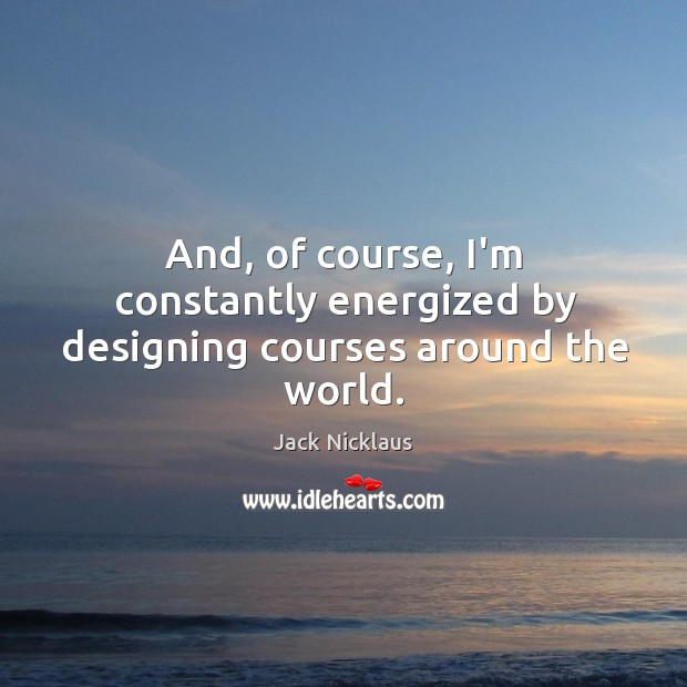 And, of course, I'm constantly energized by designing courses around the world. Image