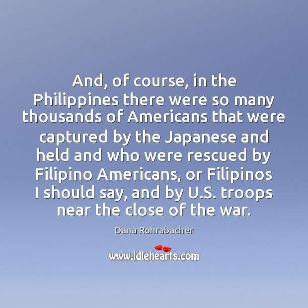 And, of course, in the Philippines there were so many thousands of Dana Rohrabacher Picture Quote
