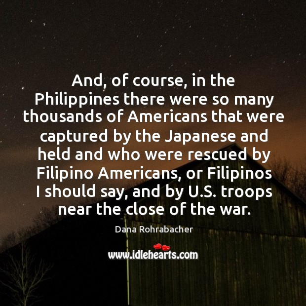 And, of course, in the philippines there were so many thousands of americans that were captured by Dana Rohrabacher Picture Quote
