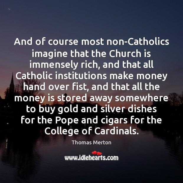 And of course most non-Catholics imagine that the Church is immensely rich, Image