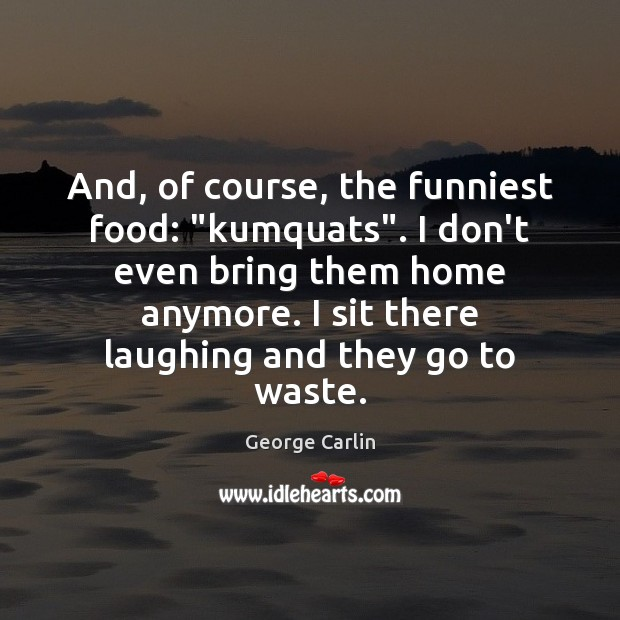 "And, of course, the funniest food: ""kumquats"". I don't even bring them George Carlin Picture Quote"