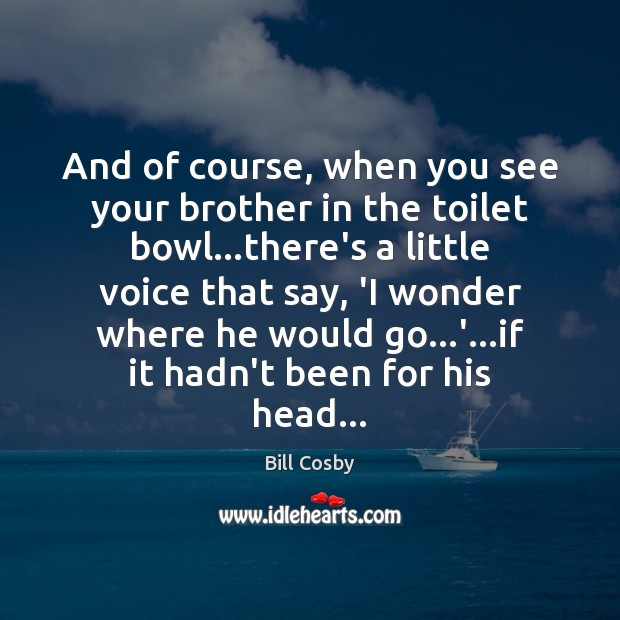 And of course, when you see your brother in the toilet bowl… Bill Cosby Picture Quote
