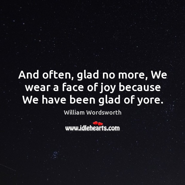 And often, glad no more, We wear a face of joy because We have been glad of yore. Image