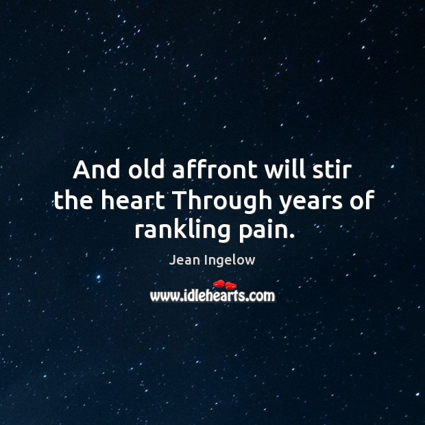 And old affront will stir the heart through years of rankling pain. Image