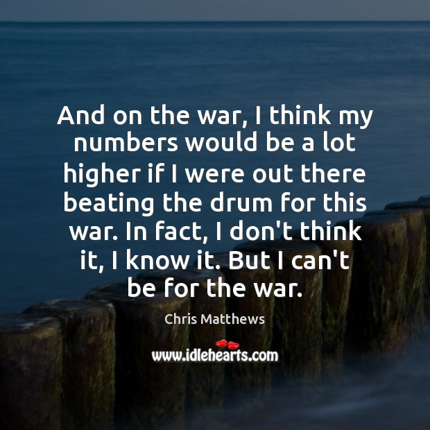 And on the war, I think my numbers would be a lot Chris Matthews Picture Quote