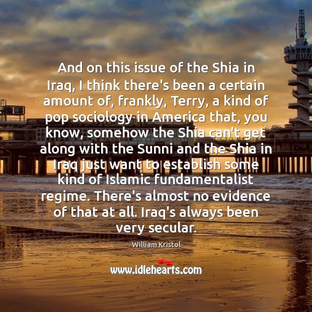 And on this issue of the Shia in Iraq, I think there's William Kristol Picture Quote