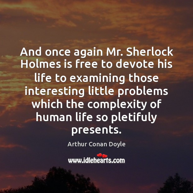 And once again Mr. Sherlock Holmes is free to devote his life Arthur Conan Doyle Picture Quote