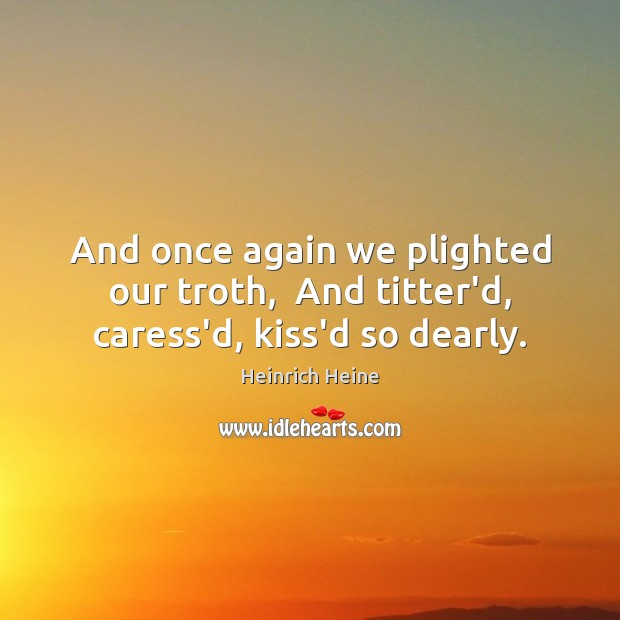Image, And once again we plighted our troth,  And titter'd, caress'd, kiss'd so dearly.