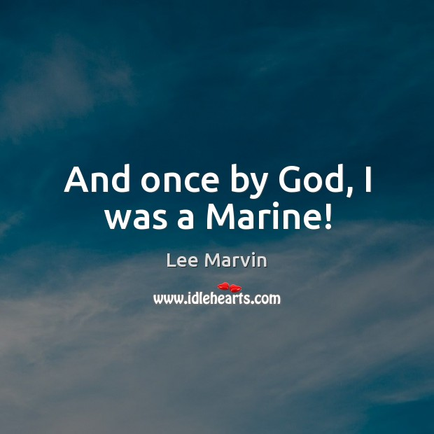 And once by God, I was a Marine! Image