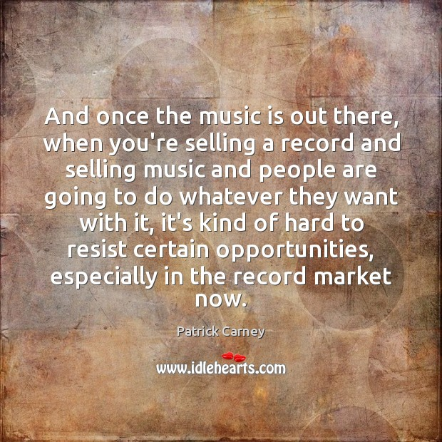 Image, And once the music is out there, when you're selling a record