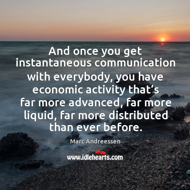 And once you get instantaneous communication with everybody, you have economic activity. Image