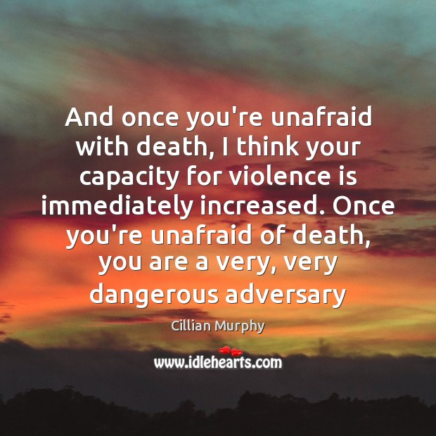 And once you're unafraid with death, I think your capacity for violence Cillian Murphy Picture Quote