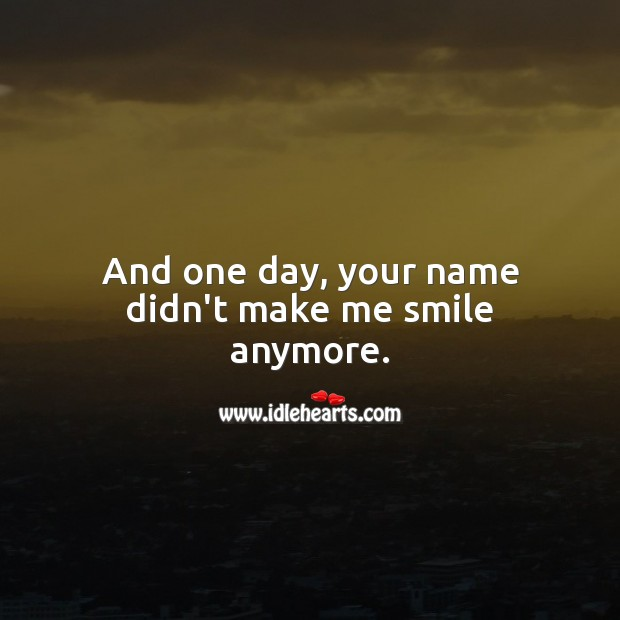 And one day, your name didn't make me smile anymore. Sad Messages Image
