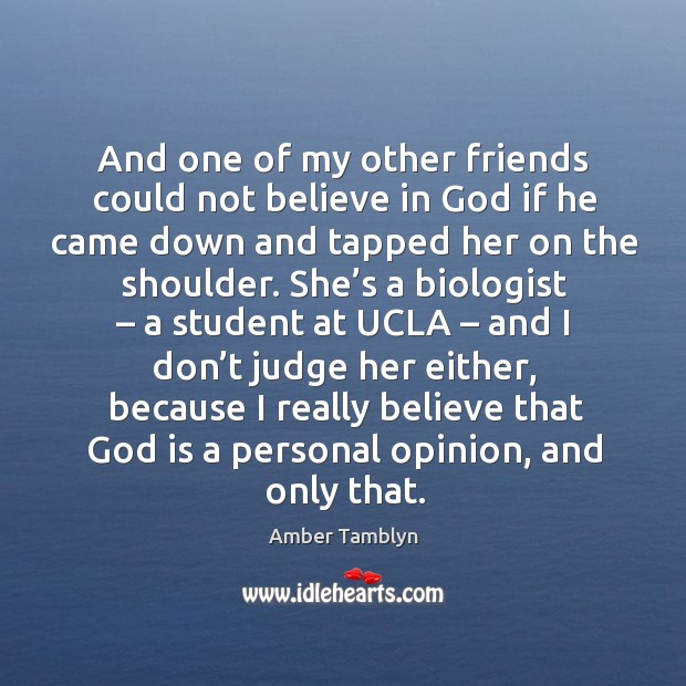 And one of my other friends could not believe in God if he came down and tapped her on the shoulder. Image