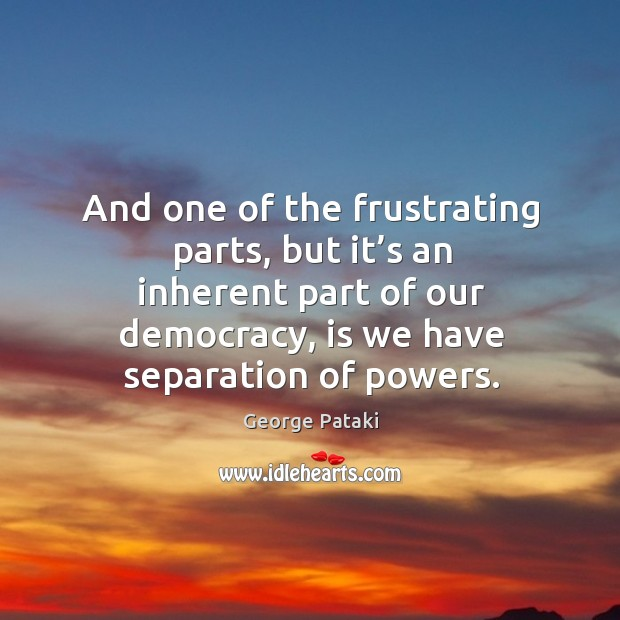And one of the frustrating parts, but it's an inherent part of our democracy, is we have separation of powers. George Pataki Picture Quote