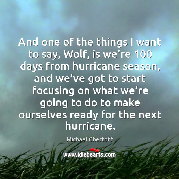 And one of the things I want to say, wolf, is we're 100 days from hurricane season Michael Chertoff Picture Quote