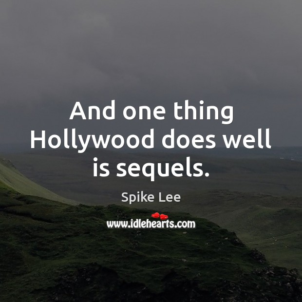 And one thing Hollywood does well is sequels. Spike Lee Picture Quote