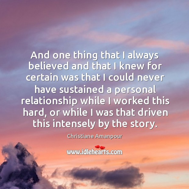 And one thing that I always believed and that I knew for certain was that I could never Christiane Amanpour Picture Quote
