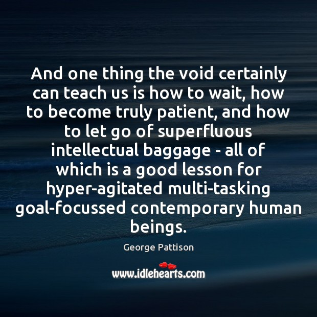 And one thing the void certainly can teach us is how to George Pattison Picture Quote