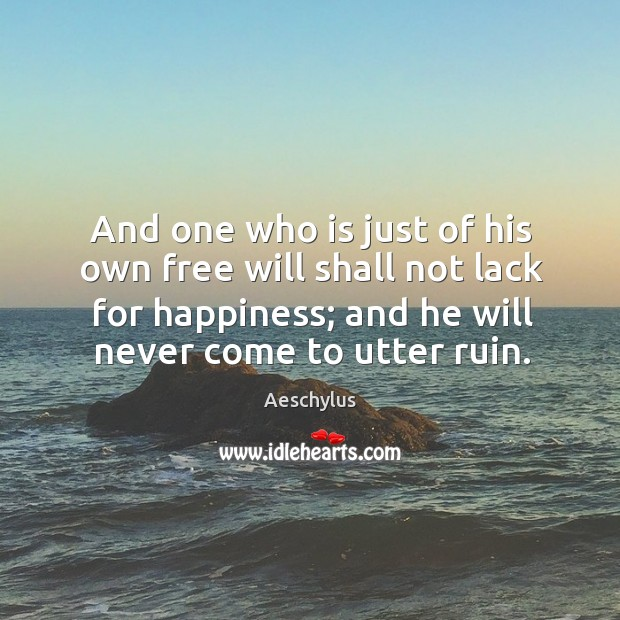 And one who is just of his own free will shall not lack for happiness; and he will never come to utter ruin. Image