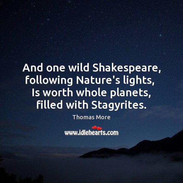 And one wild Shakespeare, following Nature's lights,  Is worth whole planets, filled Thomas More Picture Quote