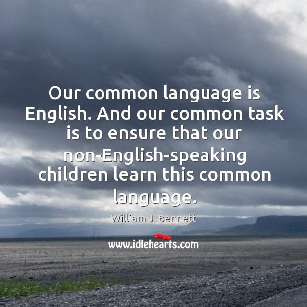 And our common task is to ensure that our non-english-speaking children learn this common language. William J. Bennett Picture Quote
