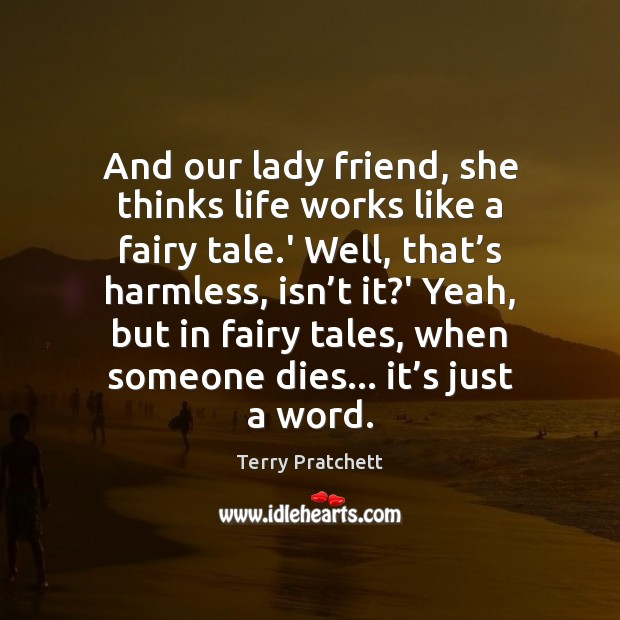 And our lady friend, she thinks life works like a fairy tale. Terry Pratchett Picture Quote