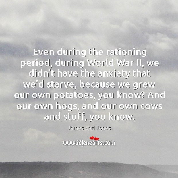 And our own hogs, and our own cows and stuff, you know. James Earl Jones Picture Quote