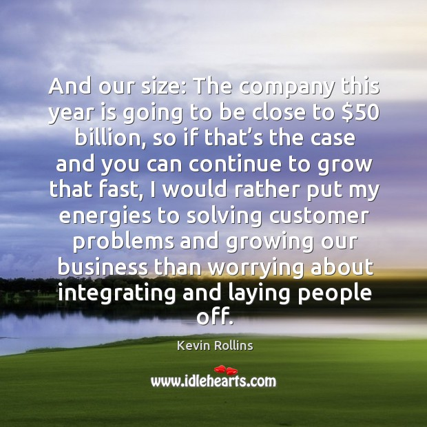 And our size: the company this year is going to be close to $50 billion, so if that's the case and you can Image