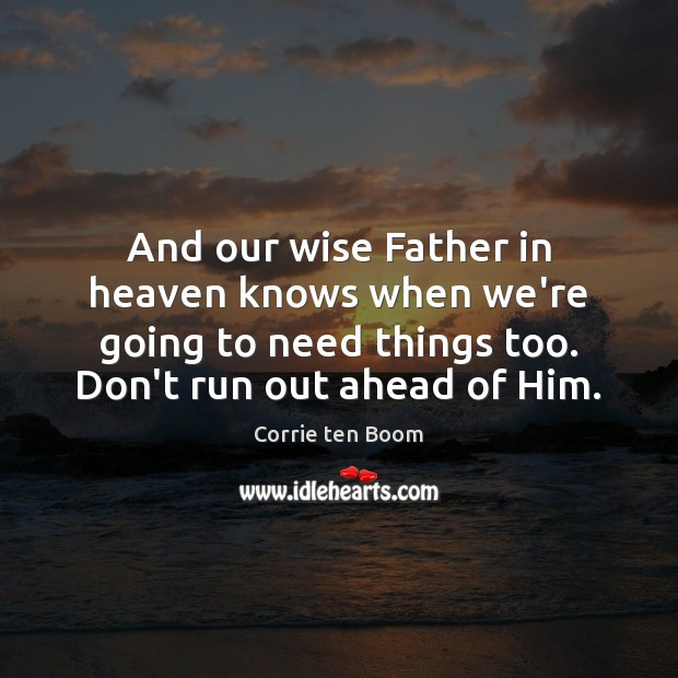 And our wise Father in heaven knows when we're going to need Corrie ten Boom Picture Quote