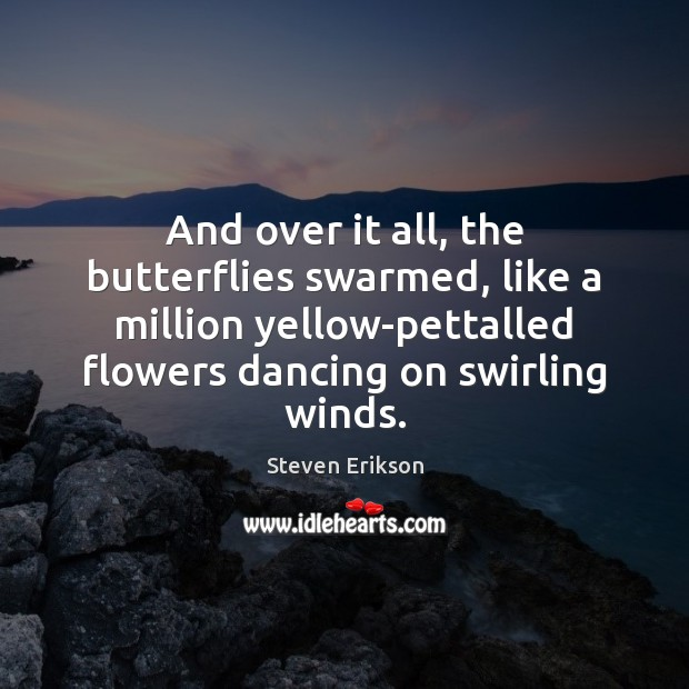 And over it all, the butterflies swarmed, like a million yellow-pettalled flowers Steven Erikson Picture Quote