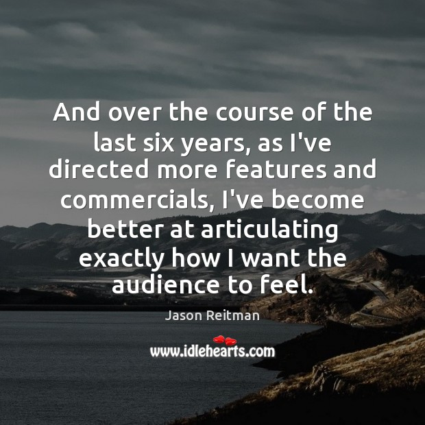 And over the course of the last six years, as I've directed Jason Reitman Picture Quote