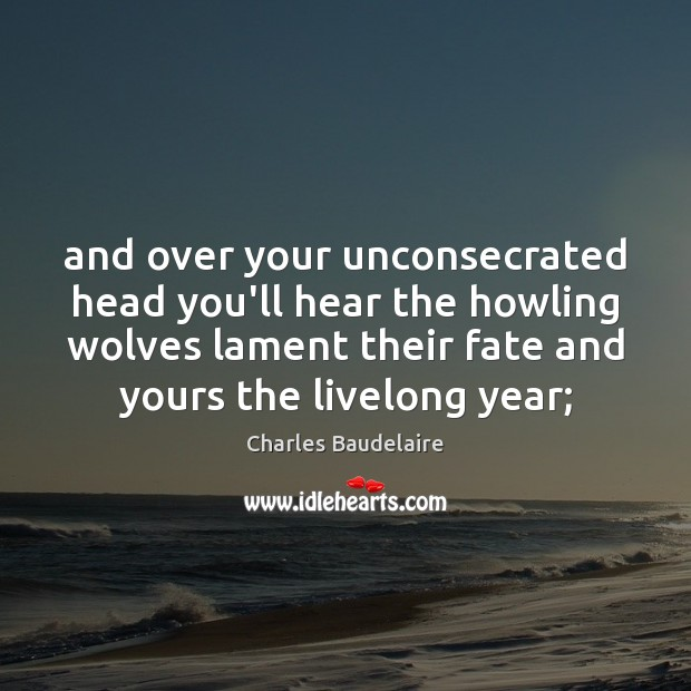 And over your unconsecrated head you'll hear the howling wolves lament their Image