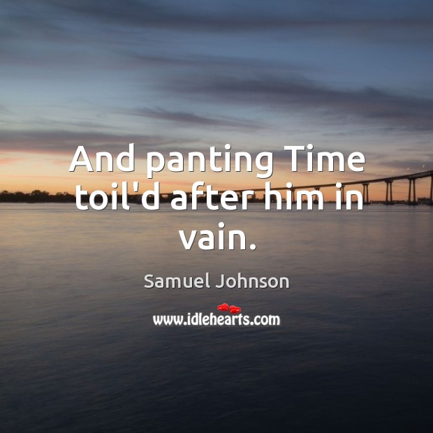 Image, And panting Time toil'd after him in vain.
